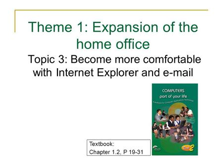 Theme 1: Expansion of the home office Topic 3: Become more comfortable with Internet Explorer and e-mail Textbook: Chapter 1.2, P 19-31.