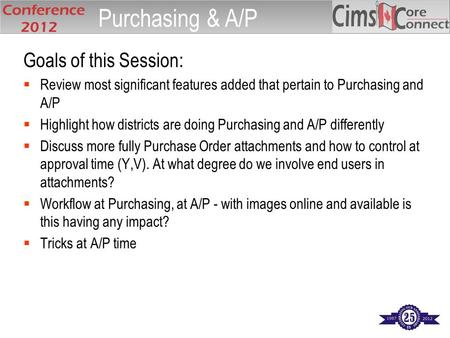 Goals of this Session:  Review most significant features added that pertain to Purchasing and A/P  Highlight how districts are doing Purchasing and A/P.