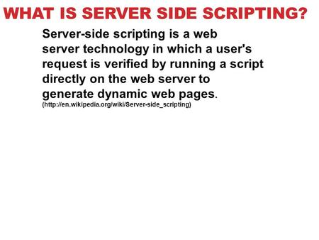 WHAT IS SERVER SIDE SCRIPTING? Server-side scripting is a web server technology in which a user's request is verified by running a script directly on the.