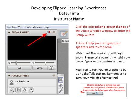 Developing Flipped Learning Experiences Date: Time Instructor Name Click the microphone icon at the top of the Audio & Video window to enter the Setup.