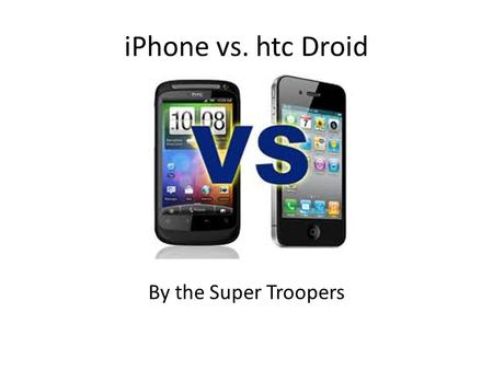 IPhone vs. htc Droid By the Super Troopers. iPhone vs. htc iPhone iOS allows users to manually manage memory; User friendliness; Virus protection; Universal.