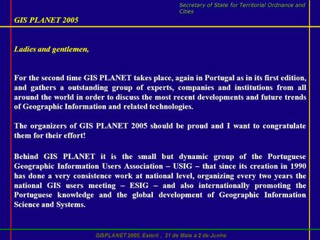 GISPLANET 2005, Estoril, 31 de Maio a 2 de Junho GIS PLANET 2005 Ladies and gentlemen, For the second time GIS PLANET takes place, again in Portugal as.