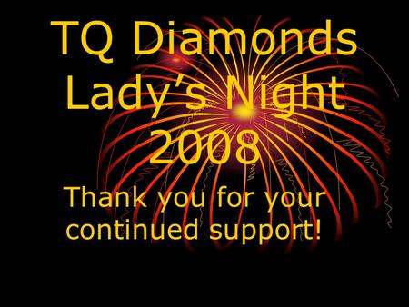TQ Diamonds Lady's Night 2008 Thank you for your continued support!