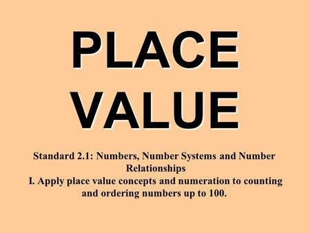 PLACE VALUE Standard 2.1: Numbers, Number Systems and Number Relationships I. Apply place value concepts and numeration to counting and ordering numbers.