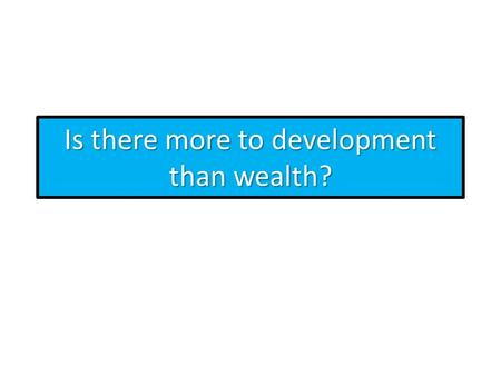 Is there more to development than wealth?. What is the definition of wealth? Wealth (or ECONOMIC WELL-BEING) is purely based on money but does not include.