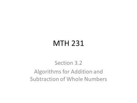 MTH 231 Section 3.2 Algorithms for Addition and Subtraction of Whole Numbers.