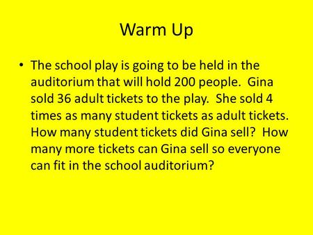 Warm Up The school play is going to be held in the auditorium that will hold 200 people. Gina sold 36 adult tickets to the play. She sold 4 times as many.