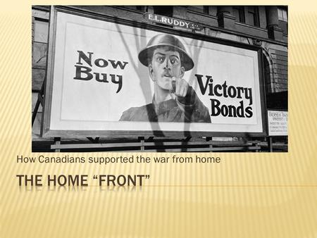 How Canadians supported the war from home. Before the war The war increased government involvement in many aspects of Canadian Life  Small public service.