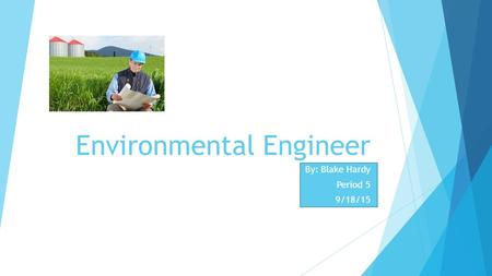 Environmental Engineer By: Blake Hardy Period 5 9/18/15.