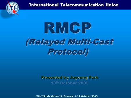 International Telecommunication Union ITU-T Study Group 17, Geneva, 5-14 October 2005 RMCP (Relayed Multi-Cast Protocol) Presented by Juyoung Park 13 th.