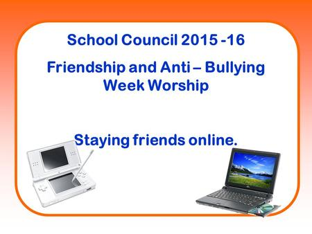 School Council 2015 -16 Friendship and Anti – Bullying Week Worship Staying friends online.