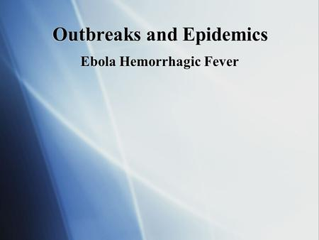 Outbreaks and Epidemics Ebola Hemorrhagic Fever. Ebola facts and origins  Ebola hemorrhagic fever is a severe, often-fatal disease in humans and nonhuman.