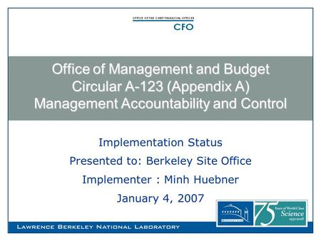 Implementation Status Presented to: Berkeley Site Office Implementer : Minh Huebner January 4, 2007 Office of Management and Budget Circular A-123 (Appendix.