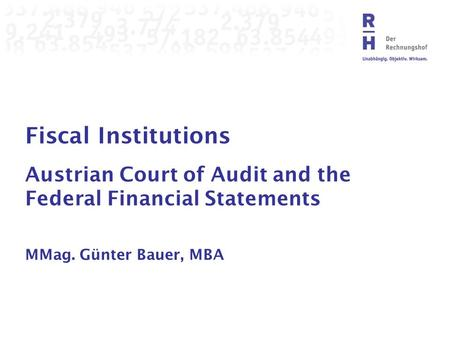 Fiscal Institutions Austrian Court of Audit and the Federal Financial Statements MMag. Günter Bauer, MBA.
