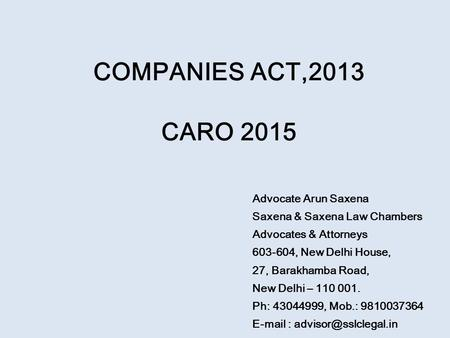 COMPANIES ACT,2013 CARO 2015 Advocate Arun Saxena Saxena & Saxena Law Chambers Advocates & Attorneys 603-604, New Delhi House, 27, Barakhamba Road, New.