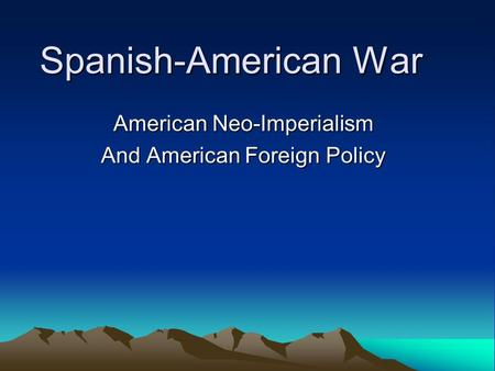 Spanish-American War American Neo-Imperialism And American Foreign Policy.