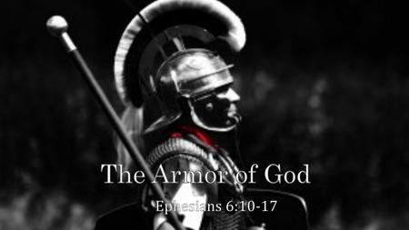 Eph 6:10-17 10 Finally, be strong in the Lord and in the strength of His might. 11 Put on the full armor of God, so that you will be able to stand firm.