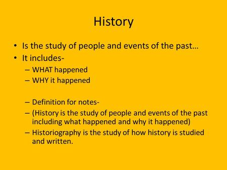 History Is the study of people and events of the past… It includes- – WHAT happened – WHY it happened – Definition for notes- – (History is the study of.