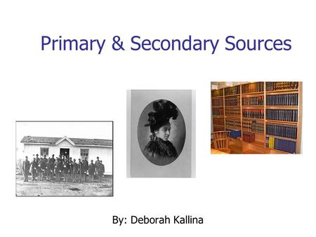 "Primary & Secondary Sources By: Deborah Kallina. Learning Objectives Identify ""primary source"" Identify ""secondary source"" Explain the difference between."