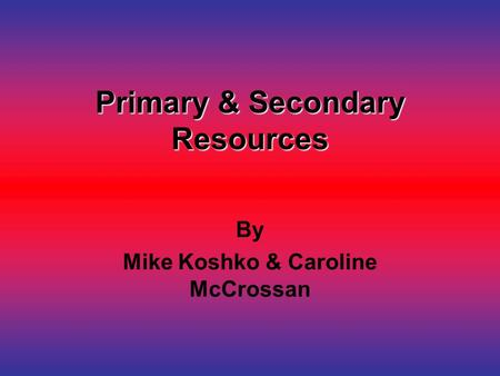 Primary & Secondary Resources By Mike Koshko & Caroline McCrossan.