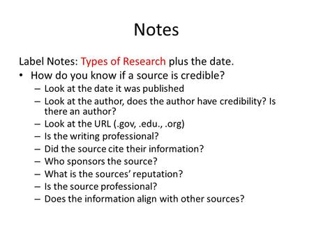 Notes Label Notes: Types of Research plus the date. How do you know if a source is credible? – Look at the date it was published – Look at the author,