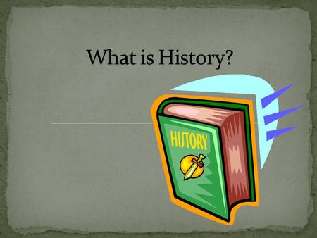 Historia: Greek word for record inquiry (seeking the truth) Definition: a story or record of important events that happened to a person or nation.