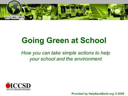 Going Green at School How you can take simple actions to help your school and the environment Provided by HelpSaveEarth.org © 2009.