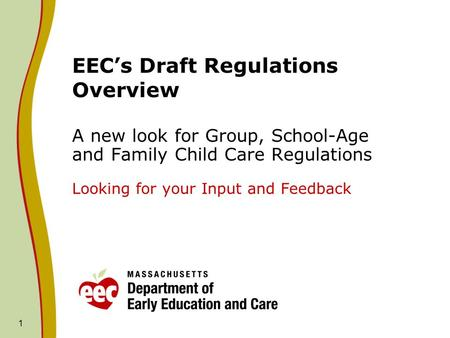 1 EEC's Draft Regulations Overview A new look for Group, School-Age and Family Child Care Regulations Looking for your Input and Feedback.
