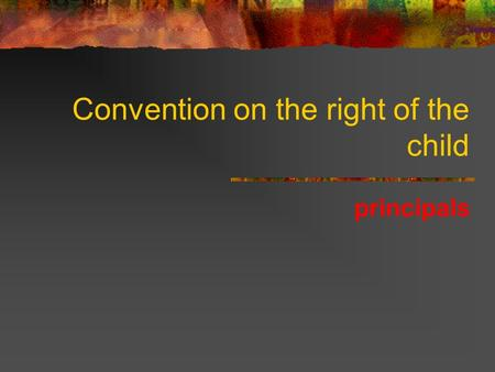 Convention on the right of the child principals. Principals ? Rights /principals ?