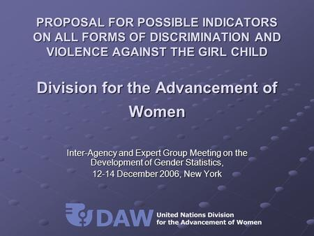 PROPOSAL FOR POSSIBLE INDICATORS ON ALL FORMS OF DISCRIMINATION AND VIOLENCE AGAINST THE GIRL CHILD Division for the Advancement of Women Inter-Agency.