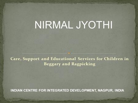 Care, Support and Educational Services for Children in Beggary and Ragpicking NIRMAL JYOTHI INDIAN CENTRE FOR INTEGRATED DEVELOPMENT, NAGPUR, INDIA.