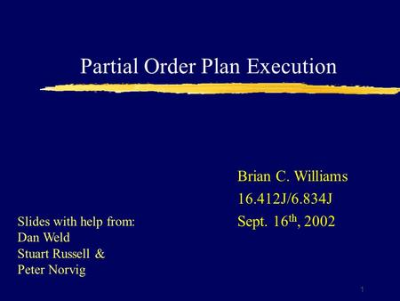 Partial Order Plan Execution 1 Brian C. Williams 16.412J/6.834J Sept. 16 th, 2002 Slides with help from: Dan Weld Stuart Russell & Peter Norvig.