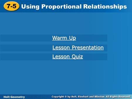Holt Geometry 7-5 Using Proportional Relationships 7-5 Using Proportional Relationships Holt Geometry Warm Up Warm Up Lesson Presentation Lesson Presentation.