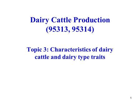 1 Dairy Cattle Production (95313, 95314) Topic 3: Characteristics of dairy cattle and dairy type traits.