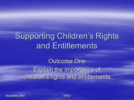November 2004 SFEU Supporting Children's Rights and Entitlements Outcome One Explain the importance of children's rights and entitlements.