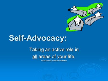 Self-Advocacy: Taking an active role in all areas of your life. Presented by Horizon Academy.