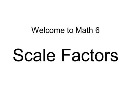 Welcome to Math 6 Scale Factors. The Connector… OBJECTIVES: Each student will: 1.Explain the meaning of the term scale factor. 2.Understand ratios and.