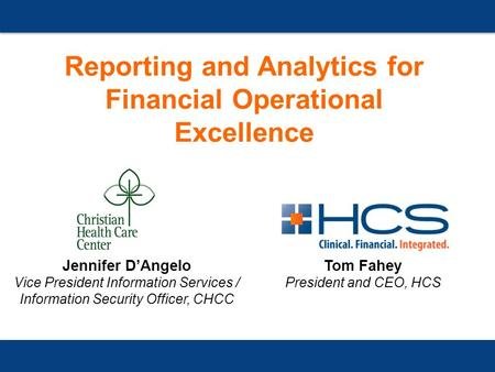 Reporting and Analytics for Financial Operational Excellence Tom Fahey President and CEO, HCS Jennifer D'Angelo Vice President Information Services / Information.