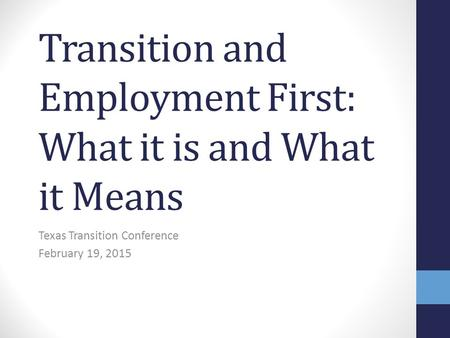 Transition and Employment First: What it is and What it Means Texas Transition Conference February 19, 2015.