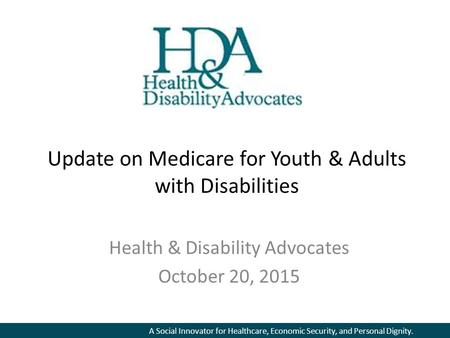 A Social Innovator for Healthcare, Economic Security, and Personal Dignity. Update on Medicare for Youth & Adults with Disabilities Health & Disability.