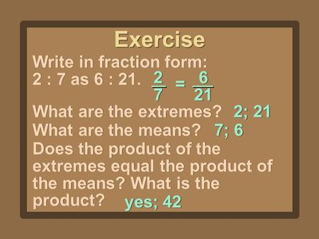 Exercise Write in fraction form: 2 : 7 as 6 : 21. 2727 2727 6 21 = = What are the extremes? 2; 21 What are the means? 7; 6 Does the product of the extremes.