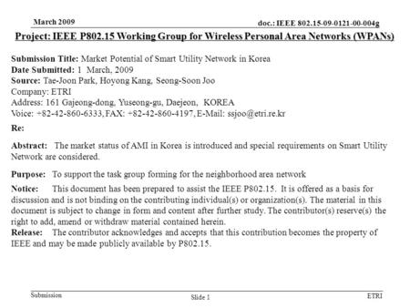 Doc.: IEEE 802.15-09-0121-00-004g Submission ETRI March 2009 Slide 1 Project: IEEE P802.15 Working Group for Wireless Personal Area Networks (WPANs) Submission.