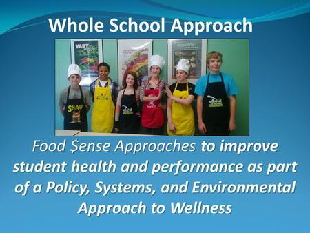 Whole School Approach Food $ense Approaches to improve student health and performance as part of a Policy, Systems, and Environmental Approach to Wellness.
