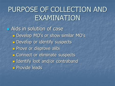 PURPOSE OF COLLECTION AND EXAMINATION Aids in solution of case Aids in solution of case Develop MO's or show similar MO's Develop MO's or show similar.