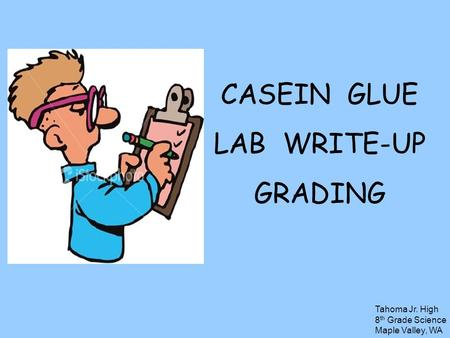 CASEIN GLUE LAB WRITE-UP GRADING Tahoma Jr. High 8 th Grade Science Maple Valley, WA.