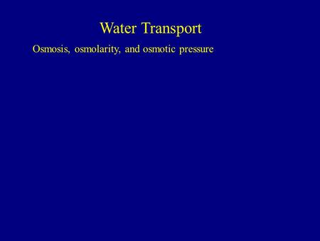 Water Transport Osmosis, osmolarity, and osmotic pressure.