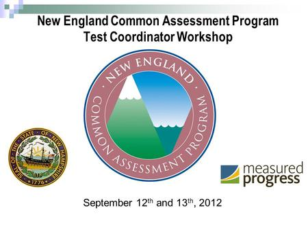 1 New England Common Assessment Program Test Coordinator Workshop September 12 th and 13 th, 2012.