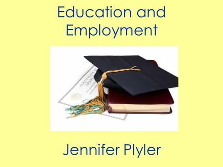 Education and Employment Jennifer Plyler. Since unemployment is at record highs and rising, the competition for the good jobs will be tremendous because.