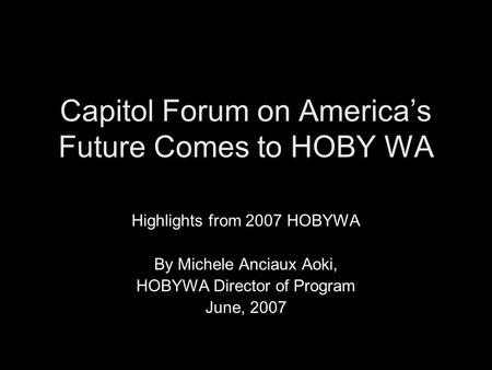 Capitol Forum on America's Future Comes to HOBY WA Highlights from 2007 HOBYWA By Michele Anciaux Aoki, HOBYWA Director of Program June, 2007.