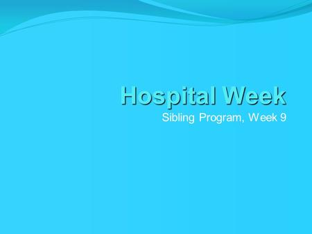 Hospital Week Sibling Program, Week 9. Theme This week's theme is all about medical play and familiarizing children within the hospital environment.